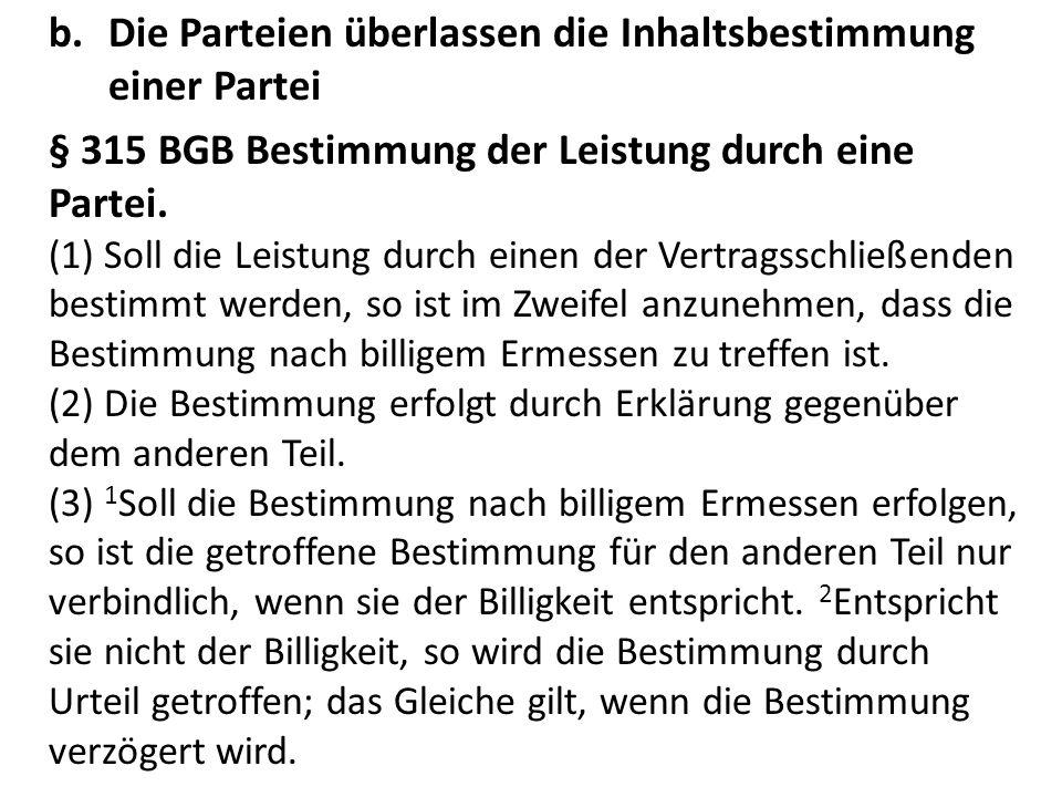 b.Die Parteien überlassen die Inhaltsbestimmung einer Partei § 315 BGB Bestimmung der Leistung durch eine Partei.