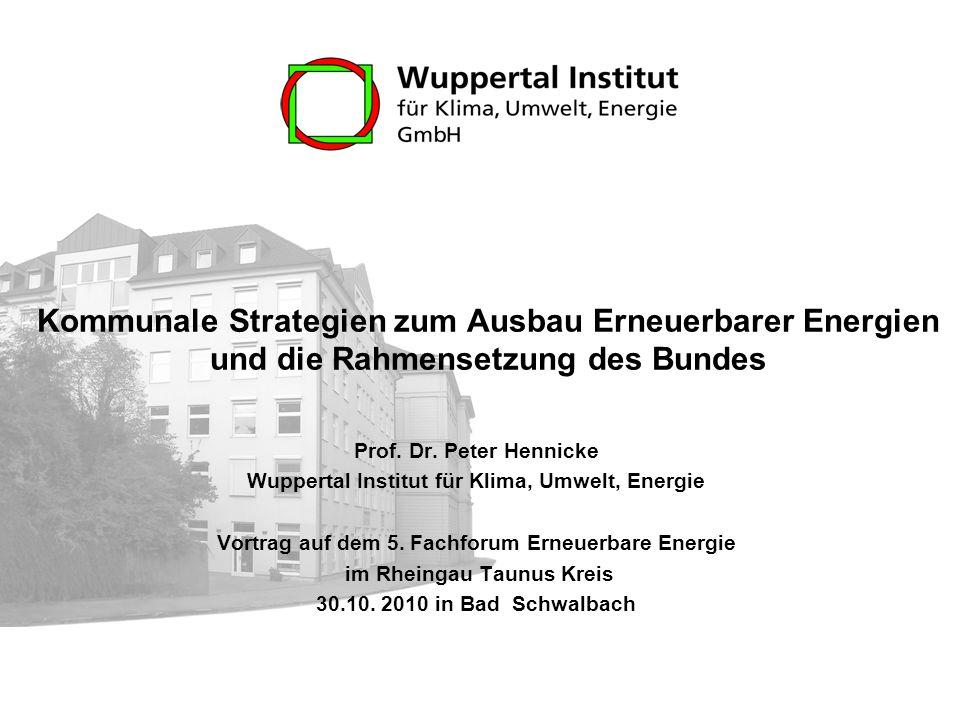 Kommunale Strategien zum Ausbau Erneuerbarer Energien und die Rahmensetzung des Bundes Prof. Dr. Peter Hennicke Wuppertal Institut für Klima, Umwelt,