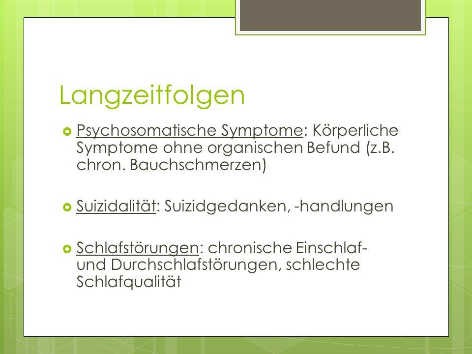 Langzeitfolgen Psychosomatische Symptome: Körperliche Symptome ohne organischen Befund (z.B. chron. Bauchschmerzen) Suizidalität: Suizidgedanken, -han