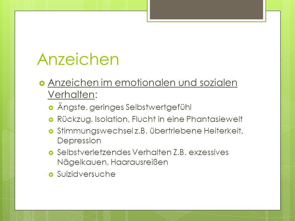 Anzeichen Anzeichen im emotionalen und sozialen Verhalten: Ängste, geringes Selbstwertgefühl Rückzug, Isolation, Flucht in eine Phantasiewelt Stimmungswechsel z.B.