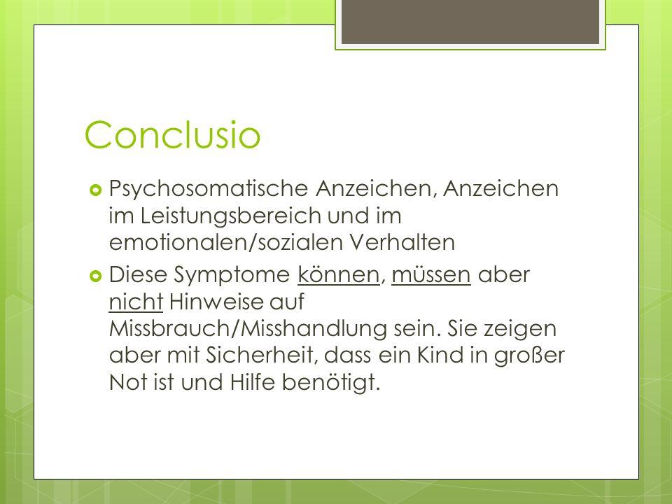 Conclusio Psychosomatische Anzeichen, Anzeichen im Leistungsbereich und im emotionalen/sozialen Verhalten Diese Symptome können, müssen aber nicht Hinweise auf Missbrauch/Misshandlung sein.