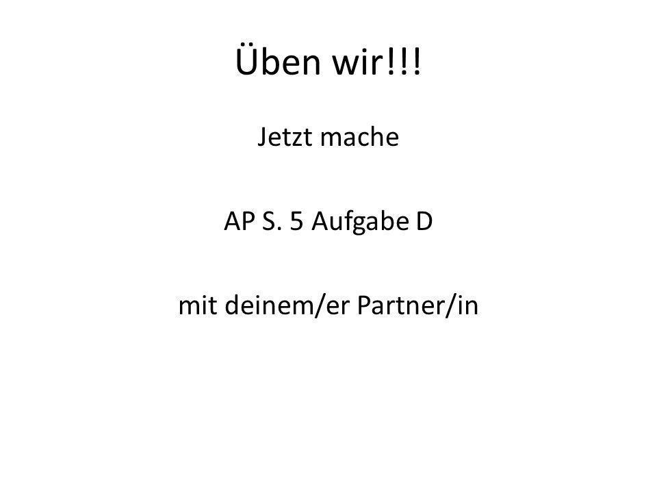 Üben wir!!! Jetzt mache AP S. 5 Aufgabe D mit deinem/er Partner/in