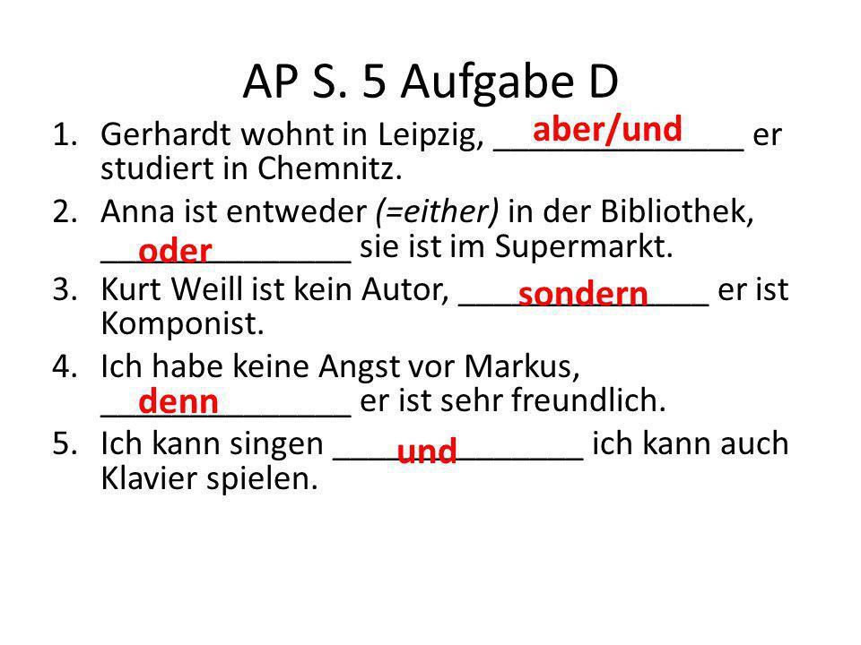 AP S. 5 Aufgabe D 1.Gerhardt wohnt in Leipzig, ______________ er studiert in Chemnitz. 2.Anna ist entweder (=either) in der Bibliothek, ______________