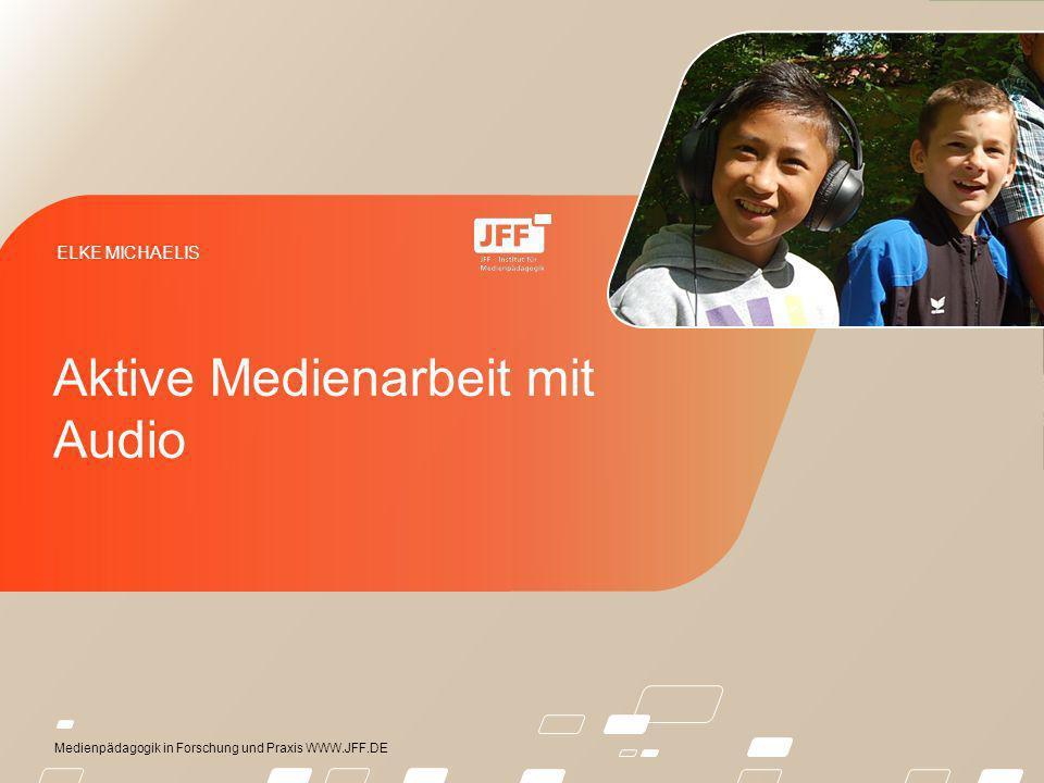 Medienpädagogik in Forschung und Praxis WWW.JFF.DE ELKE MICHAELIS Aktive Medienarbeit mit Audio
