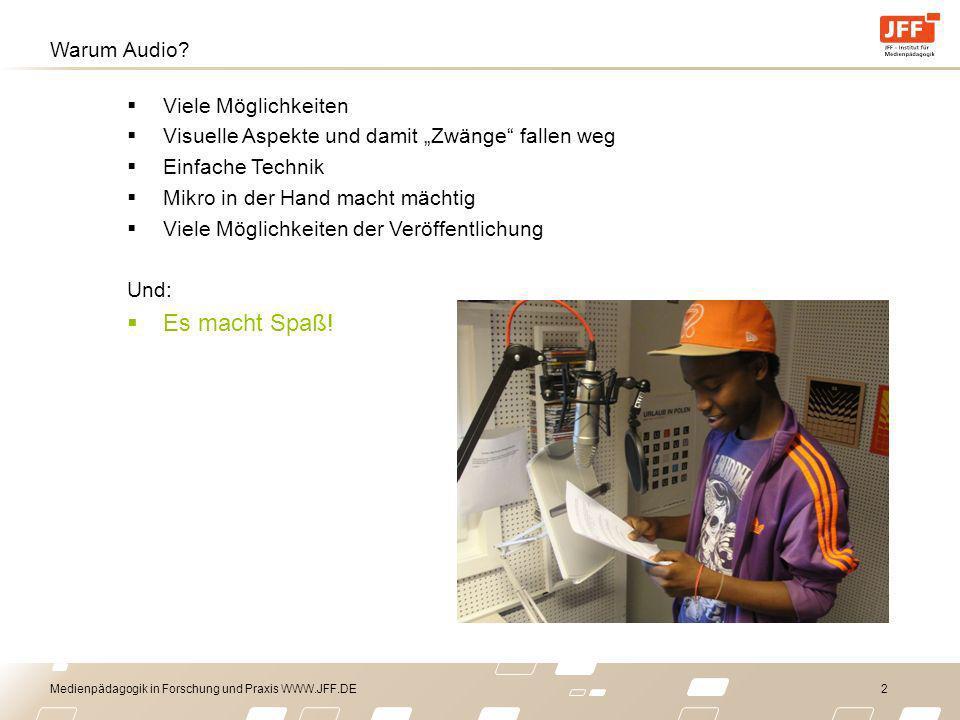 Medienpädagogik in Forschung und Praxis WWW.JFF.DE 2 Warum Audio? Viele Möglichkeiten Visuelle Aspekte und damit Zwänge fallen weg Einfache Technik Mi