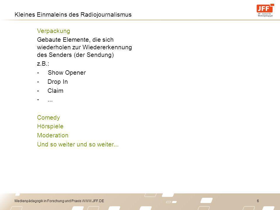 Medienpädagogik in Forschung und Praxis WWW.JFF.DE 6 Kleines Einmaleins des Radiojournalismus Verpackung Gebaute Elemente, die sich wiederholen zur Wiedererkennung des Senders (der Sendung) z.B.: - Show Opener -Drop In -Claim -...