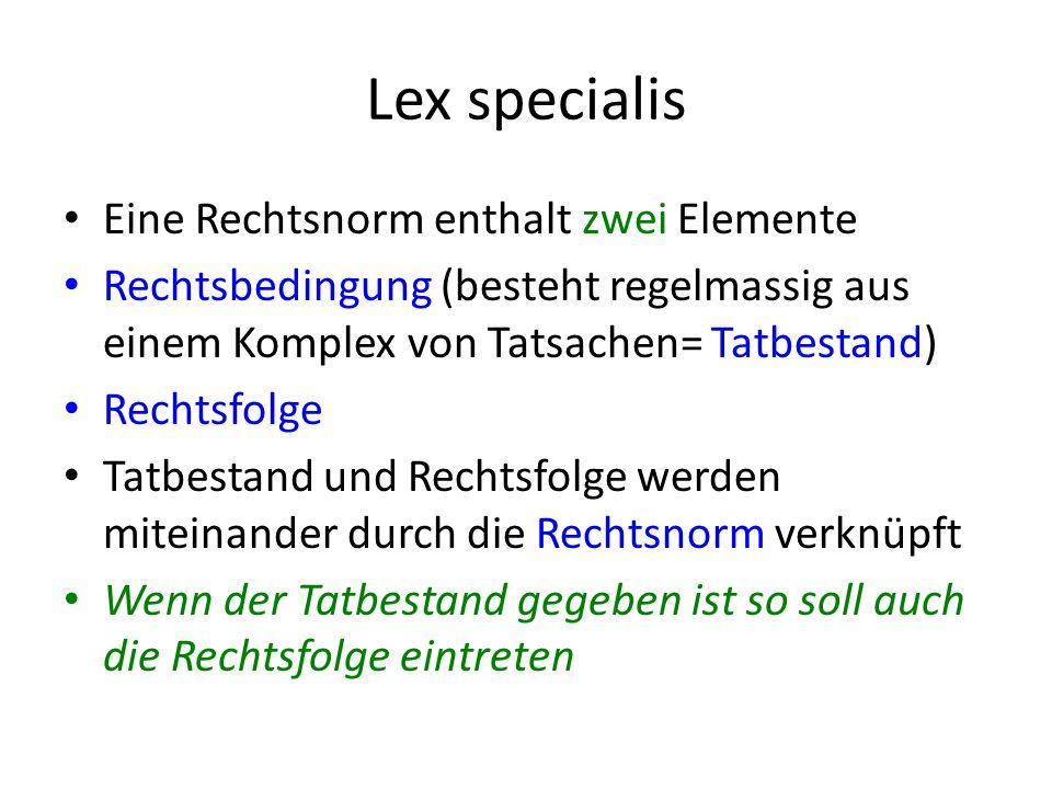 Lex specialis Eine Rechtsnorm enthalt zwei Elemente Rechtsbedingung (besteht regelmassig aus einem Komplex von Tatsachen= Tatbestand) Rechtsfolge Tatbestand und Rechtsfolge werden miteinander durch die Rechtsnorm verknüpft Wenn der Tatbestand gegeben ist so soll auch die Rechtsfolge eintreten