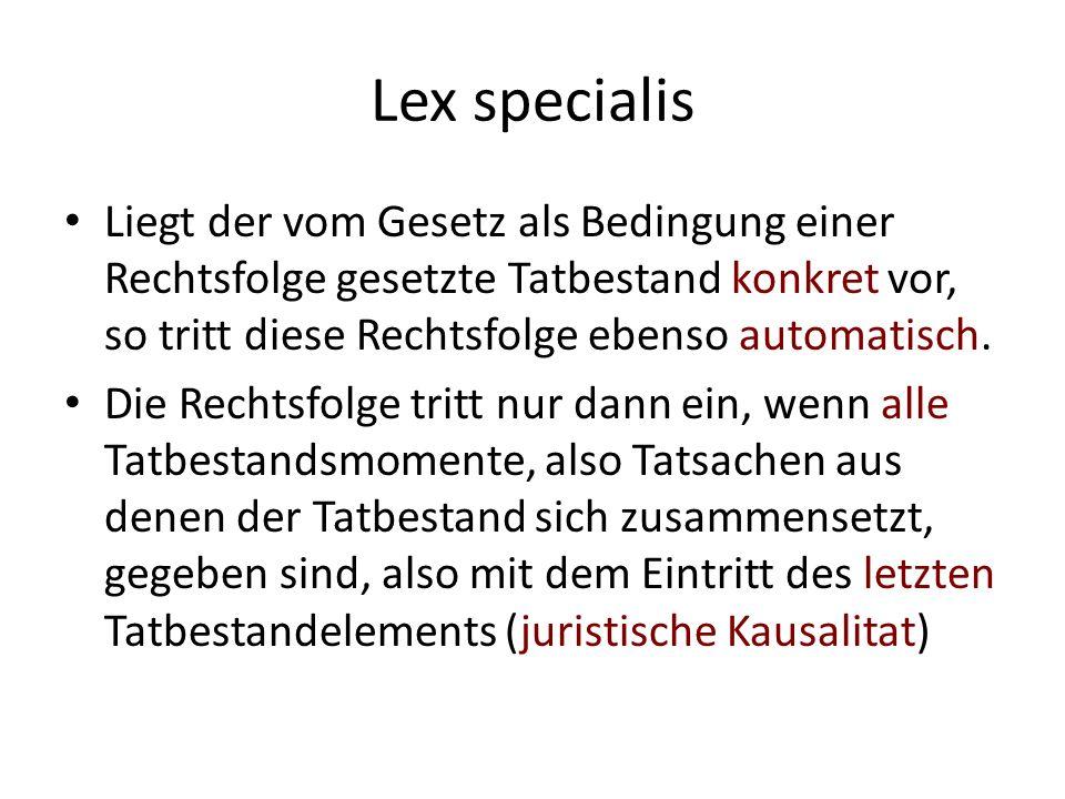 Lex specialis Liegt der vom Gesetz als Bedingung einer Rechtsfolge gesetzte Tatbestand konkret vor, so tritt diese Rechtsfolge ebenso automatisch.