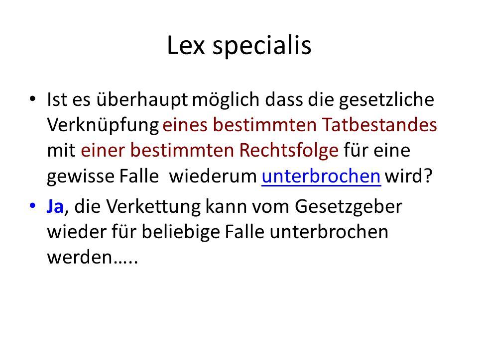 Lex specialis Ist es überhaupt möglich dass die gesetzliche Verknüpfung eines bestimmten Tatbestandes mit einer bestimmten Rechtsfolge für eine gewisse Falle wiederum unterbrochen wird.