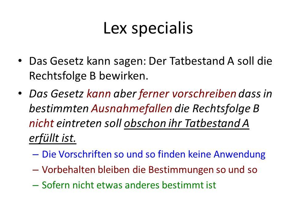 Lex specialis Das Gesetz kann sagen: Der Tatbestand A soll die Rechtsfolge B bewirken.