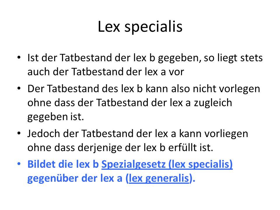 Lex specialis Ist der Tatbestand der lex b gegeben, so liegt stets auch der Tatbestand der lex a vor Der Tatbestand des lex b kann also nicht vorlegen ohne dass der Tatbestand der lex a zugleich gegeben ist.