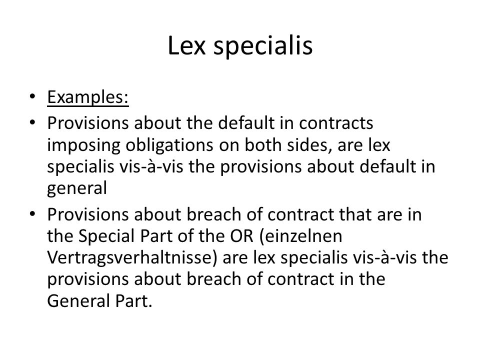 Lex specialis Examples: Provisions about the default in contracts imposing obligations on both sides, are lex specialis vis-à-vis the provisions about default in general Provisions about breach of contract that are in the Special Part of the OR (einzelnen Vertragsverhaltnisse) are lex specialis vis-à-vis the provisions about breach of contract in the General Part.