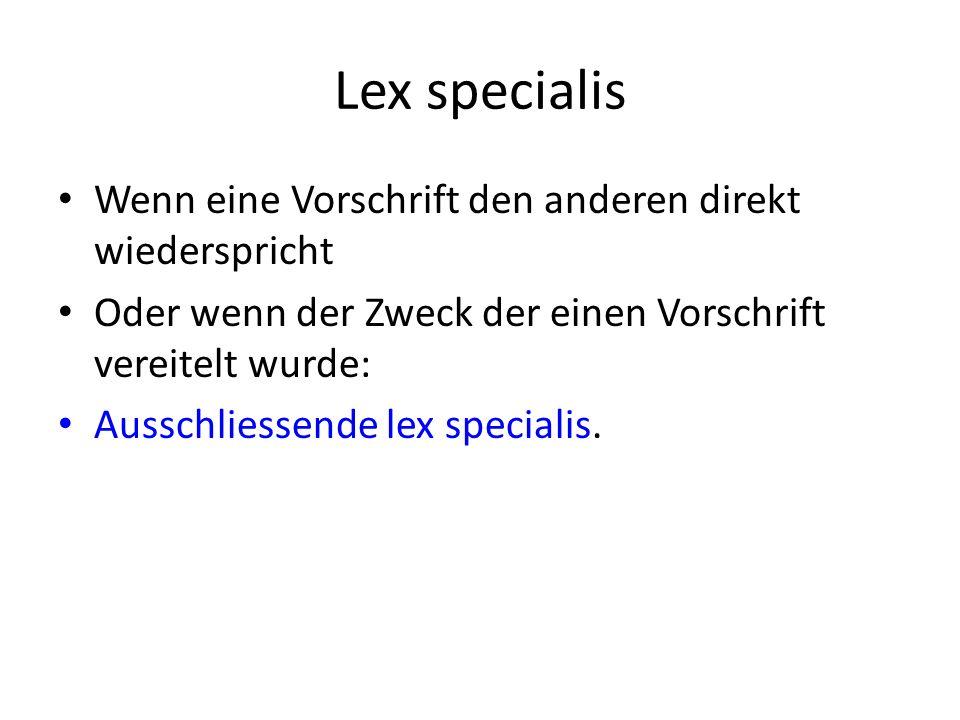 Lex specialis Wenn eine Vorschrift den anderen direkt wiederspricht Oder wenn der Zweck der einen Vorschrift vereitelt wurde: Ausschliessende lex specialis.