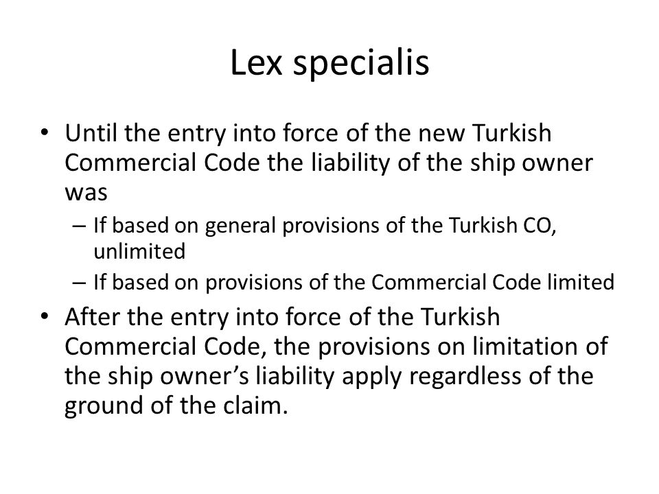 Lex specialis Until the entry into force of the new Turkish Commercial Code the liability of the ship owner was – If based on general provisions of the Turkish CO, unlimited – If based on provisions of the Commercial Code limited After the entry into force of the Turkish Commercial Code, the provisions on limitation of the ship owners liability apply regardless of the ground of the claim.
