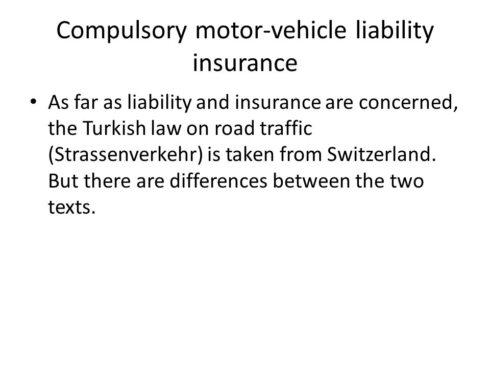 Compulsory motor-vehicle liability insurance As far as liability and insurance are concerned, the Turkish law on road traffic (Strassenverkehr) is taken from Switzerland.