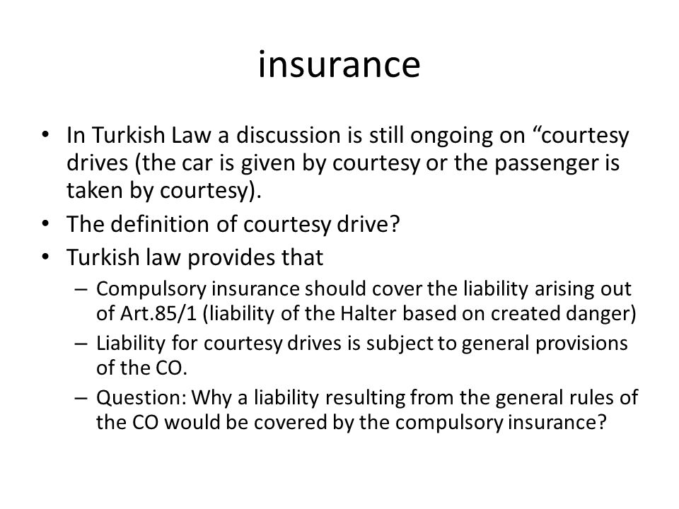 insurance In Turkish Law a discussion is still ongoing on courtesy drives (the car is given by courtesy or the passenger is taken by courtesy).