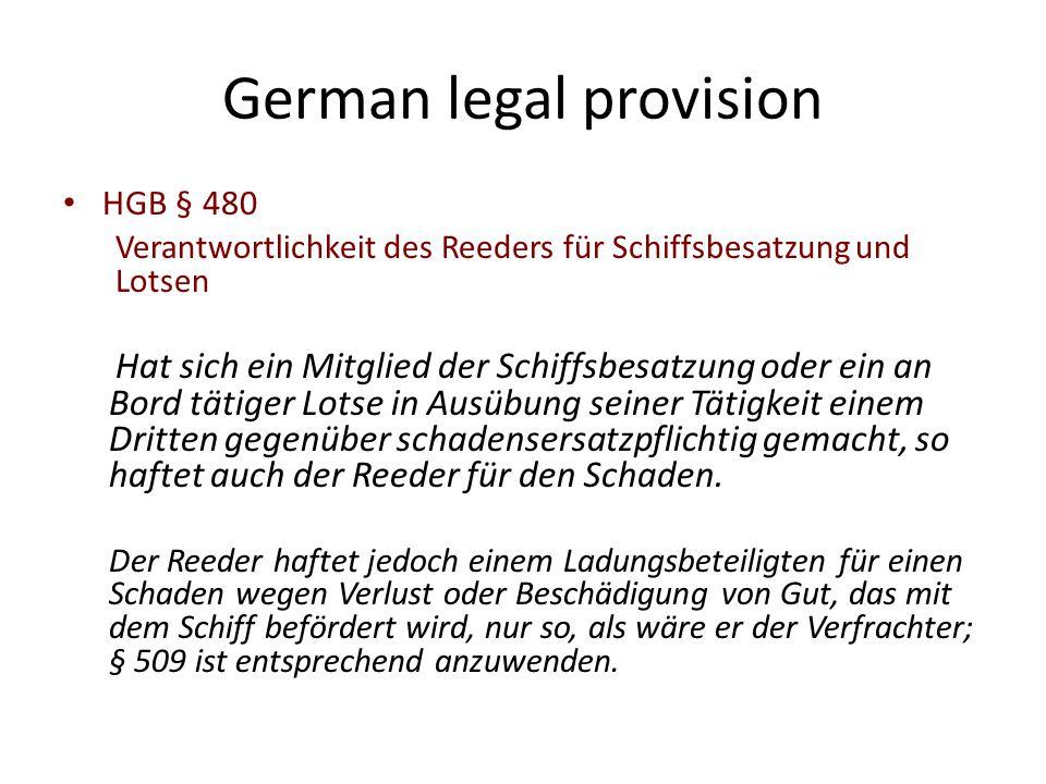 German legal provision HGB § 480 Verantwortlichkeit des Reeders für Schiffsbesatzung und Lotsen Hat sich ein Mitglied der Schiffsbesatzung oder ein an Bord tätiger Lotse in Ausübung seiner Tätigkeit einem Dritten gegenüber schadensersatzpflichtig gemacht, so haftet auch der Reeder für den Schaden.