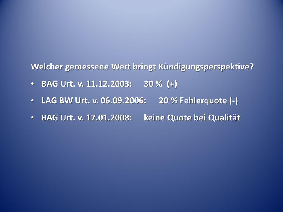 Welcher gemessene Wert bringt Kündigungsperspektive? BAG Urt. v. 11.12.2003:30 % (+) BAG Urt. v. 11.12.2003:30 % (+) LAG BW Urt. v. 06.09.2006: 20 % F