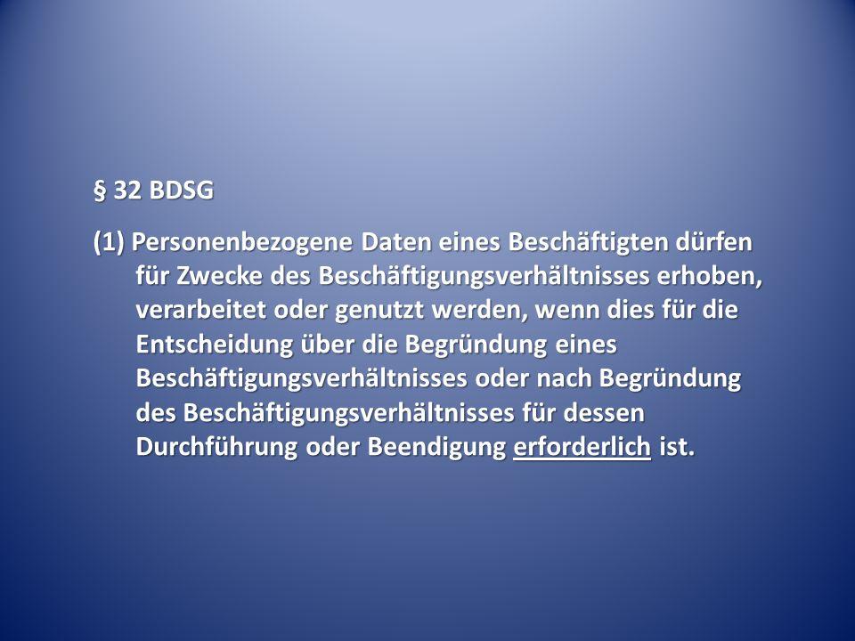 § 32 BDSG (1) Personenbezogene Daten eines Beschäftigten dürfen für Zwecke des Beschäftigungsverhältnisses erhoben, verarbeitet oder genutzt werden, w