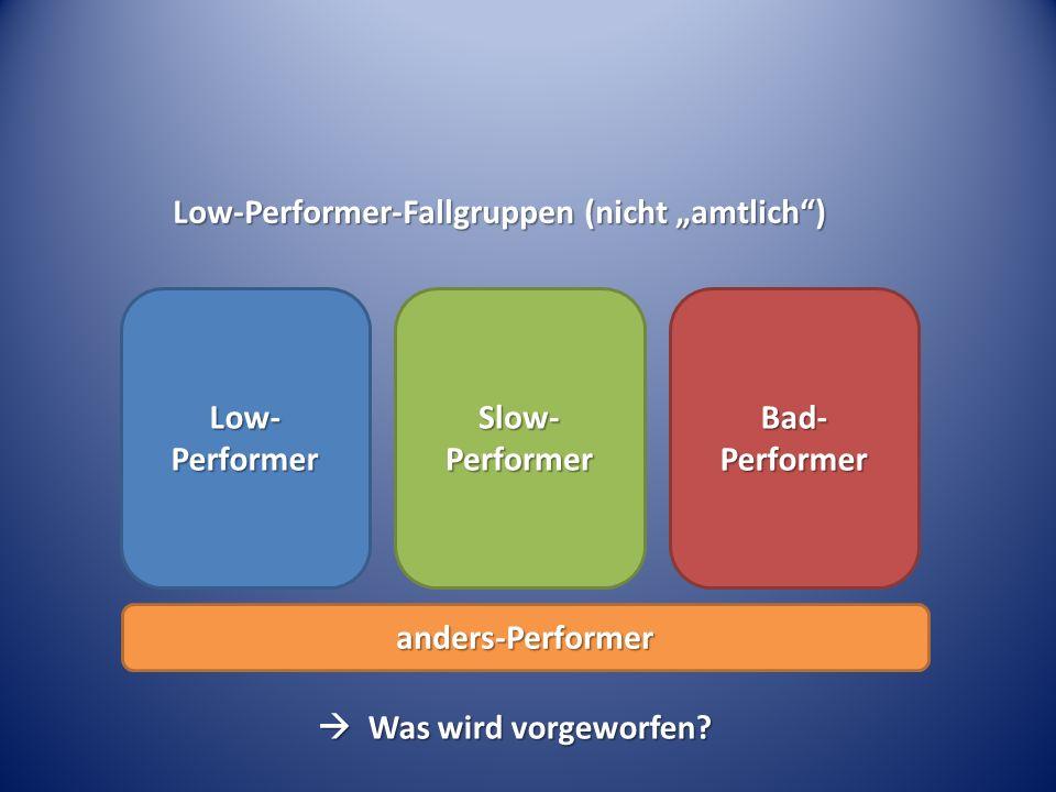 Low-Performer-Fallgruppen (nicht amtlich) Low- Performer Slow- Performer Bad- Performer anders-Performer Was wird vorgeworfen? Was wird vorgeworfen?