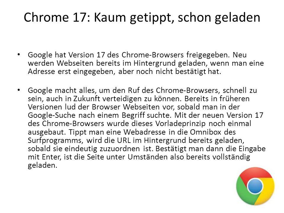 Chrome 17: Kaum getippt, schon geladen Mit Chrome 17 wurde zudem auch ein neues Sicherheits-Feature implementiert.