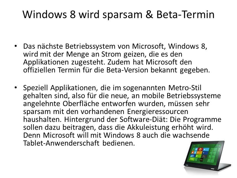 Windows 8 wird sparsam & Beta-Termin Speziell für mobile Geräte muss Microsoft die Akkuleistung optimieren.