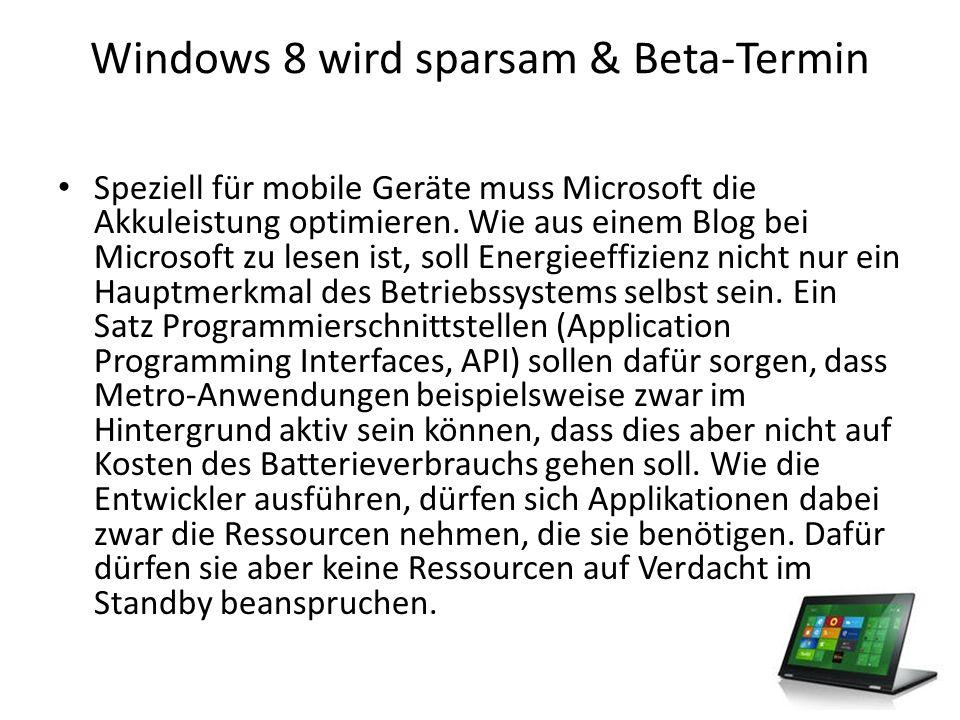 Windows 8 wird sparsam & Beta-Termin Beta-Start Ende Monat Derweil ist der Termin bekannt gegeben worden, an dem die Beta-Version von Windows 8 lanciert werden soll.