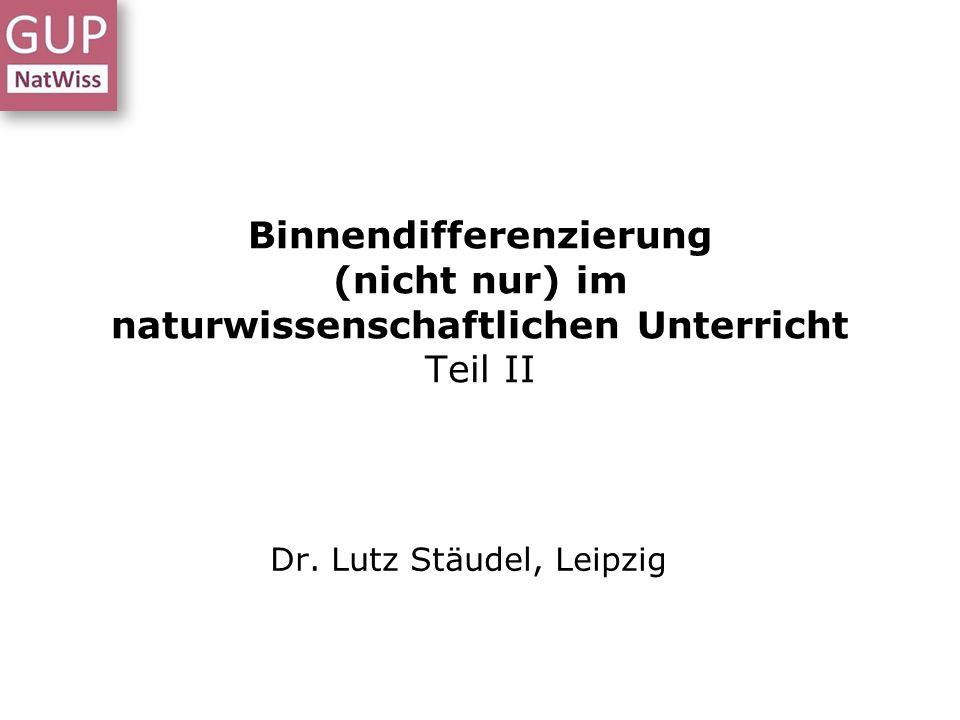 Binnendifferenzierung (nicht nur) im naturwissenschaftlichen Unterricht Teil II Dr. Lutz Stäudel, Leipzig
