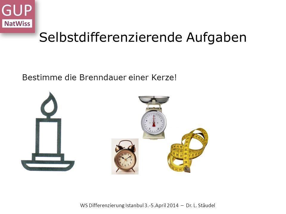 Selbstdifferenzierende Aufgaben Bestimme die Brenndauer einer Kerze! WS Differenzierung Istanbul 3.-5.April 2014 – Dr. L. Stäudel