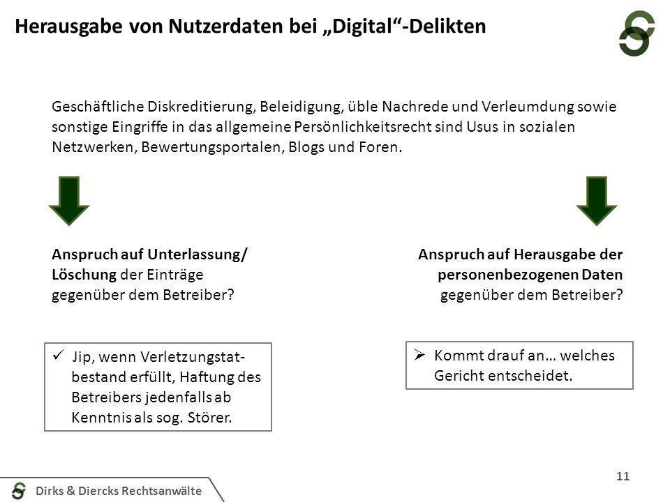 Dirks & Diercks Rechtsanwälte 11 Herausgabe von Nutzerdaten bei Digital-Delikten Geschäftliche Diskreditierung, Beleidigung, üble Nachrede und Verleumdung sowie sonstige Eingriffe in das allgemeine Persönlichkeitsrecht sind Usus in sozialen Netzwerken, Bewertungsportalen, Blogs und Foren.