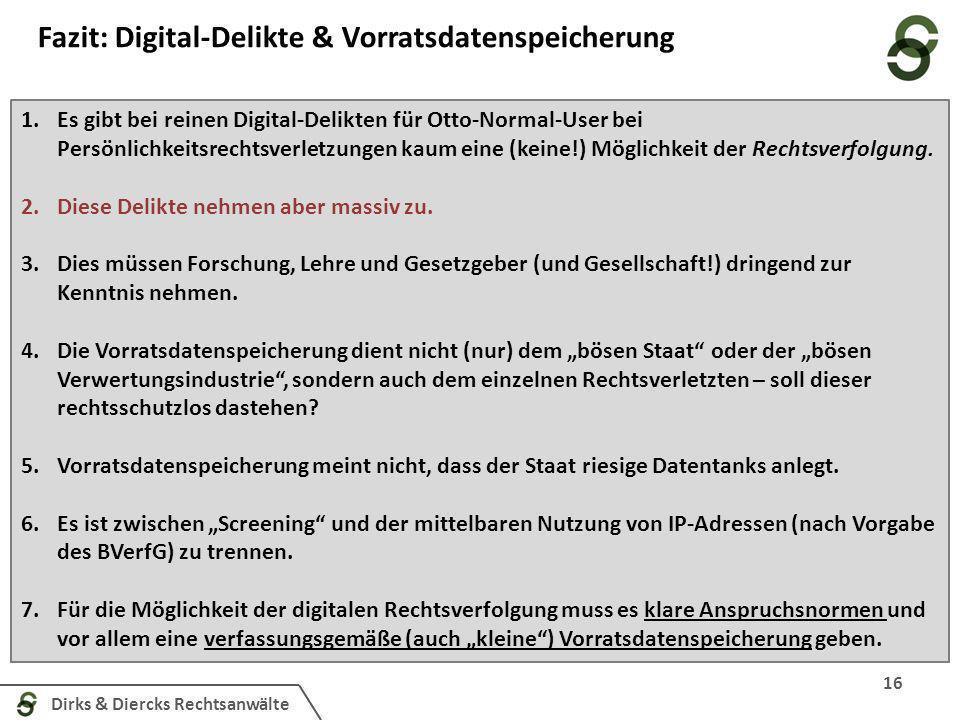 Dirks & Diercks Rechtsanwälte Fazit: Digital-Delikte & Vorratsdatenspeicherung 16 1.Es gibt bei reinen Digital-Delikten für Otto-Normal-User bei Persönlichkeitsrechtsverletzungen kaum eine (keine!) Möglichkeit der Rechtsverfolgung.