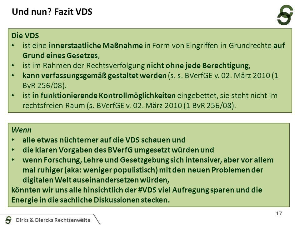 Dirks & Diercks Rechtsanwälte 17 Und nun? Fazit VDS Wenn alle etwas nüchterner auf die VDS schauen und die klaren Vorgaben des BVerfG umgesetzt würden