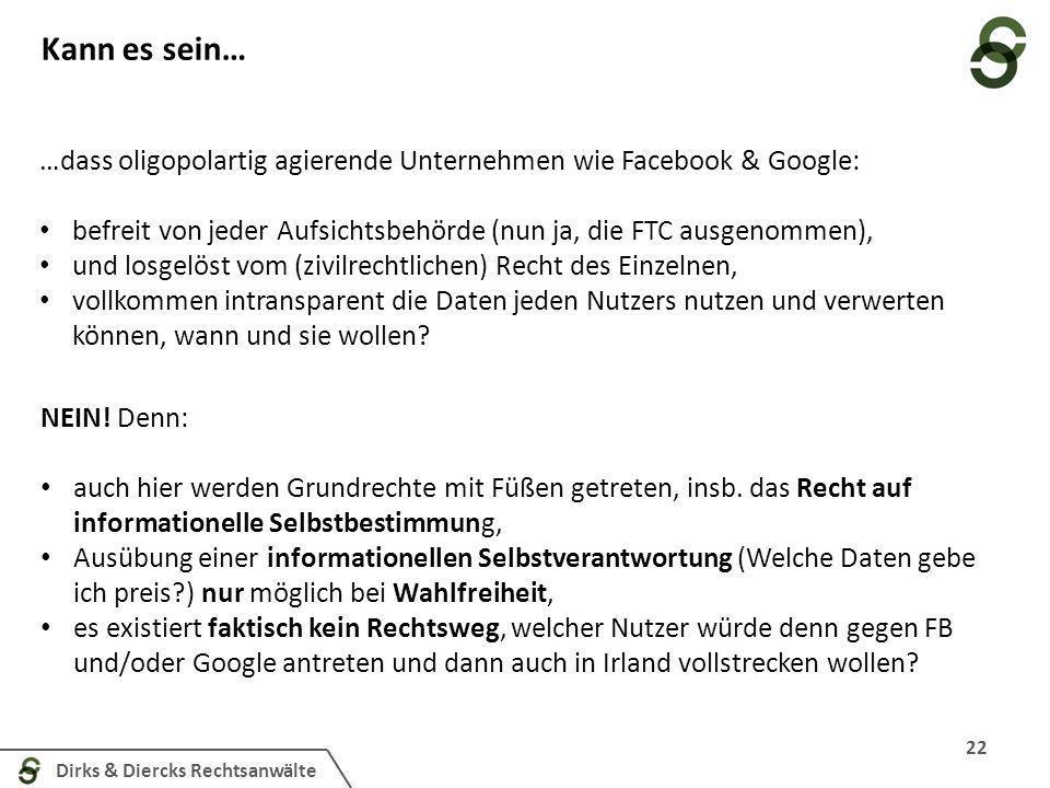 Dirks & Diercks Rechtsanwälte Kann es sein… 22 …dass oligopolartig agierende Unternehmen wie Facebook & Google: befreit von jeder Aufsichtsbehörde (nu