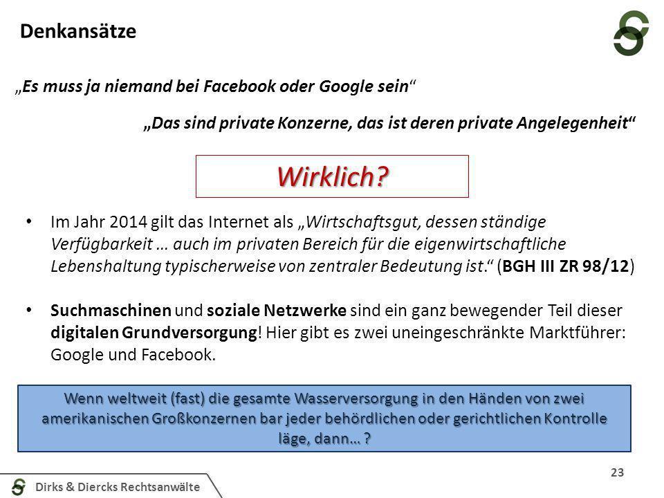 Dirks & Diercks Rechtsanwälte Denkansätze 23 Es muss ja niemand bei Facebook oder Google sein Im Jahr 2014 gilt das Internet als Wirtschaftsgut, dessen ständige Verfügbarkeit … auch im privaten Bereich für die eigenwirtschaftliche Lebenshaltung typischerweise von zentraler Bedeutung ist.
