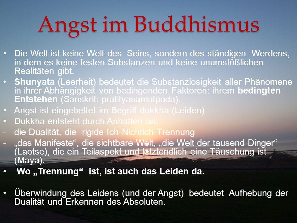 Angst im Buddhismus Die Welt ist keine Welt des Seins, sondern des ständigen Werdens, in dem es keine festen Substanzen und keine unumstößlichen Reali