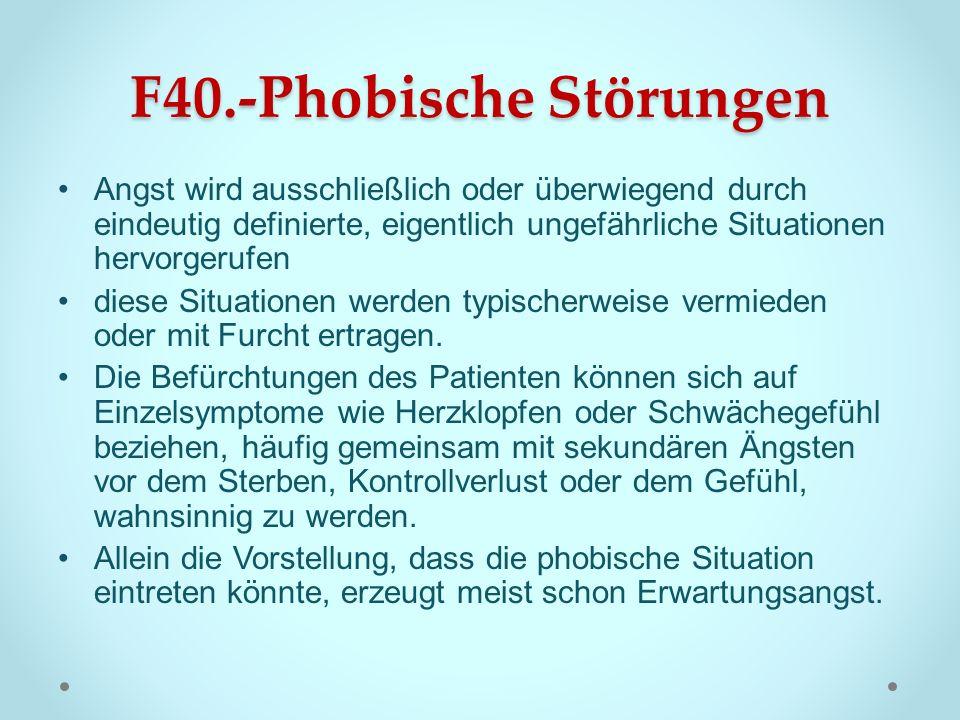F40.-Phobische Störungen Angst wird ausschließlich oder überwiegend durch eindeutig definierte, eigentlich ungefährliche Situationen hervorgerufen die