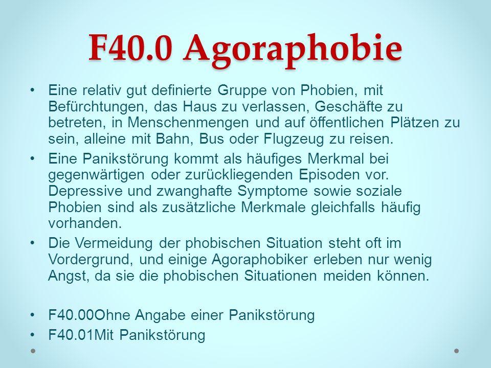 F40.0 Agoraphobie Eine relativ gut definierte Gruppe von Phobien, mit Befürchtungen, das Haus zu verlassen, Geschäfte zu betreten, in Menschenmengen u