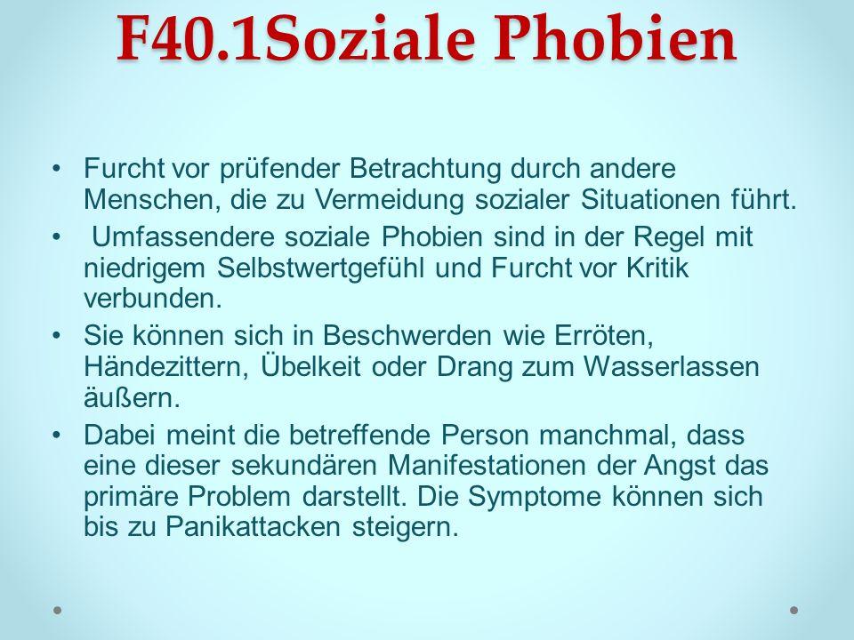 F40.1Soziale Phobien Furcht vor prüfender Betrachtung durch andere Menschen, die zu Vermeidung sozialer Situationen führt. Umfassendere soziale Phobie