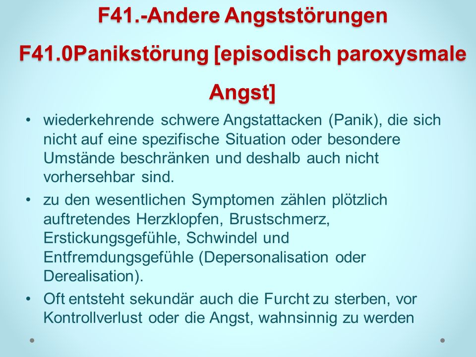F41.-Andere Angststörungen F41.0Panikstörung [episodisch paroxysmale Angst] wiederkehrende schwere Angstattacken (Panik), die sich nicht auf eine spez