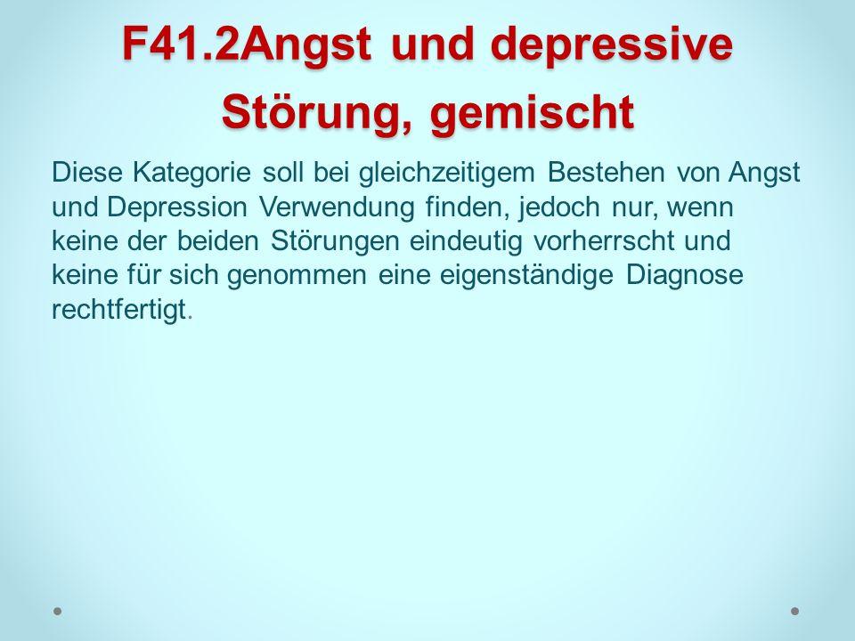 F41.2Angst und depressive Störung, gemischt Diese Kategorie soll bei gleichzeitigem Bestehen von Angst und Depression Verwendung finden, jedoch nur, w