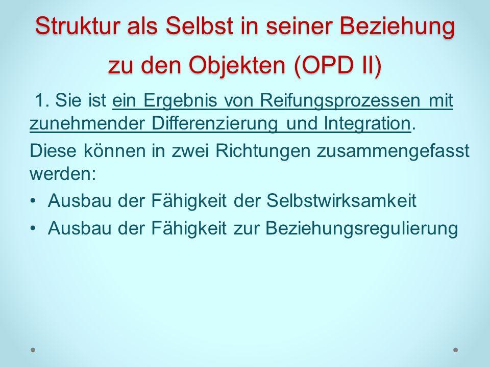 Struktur als Selbst in seiner Beziehung zu den Objekten (OPD II) 1. Sie ist ein Ergebnis von Reifungsprozessen mit zunehmender Differenzierung und Int