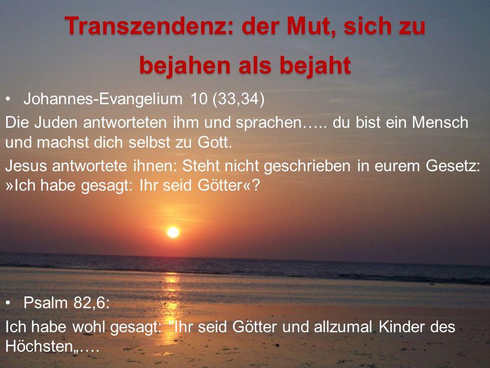 Transzendenz: der Mut, sich zu bejahen als bejaht Johannes-Evangelium 10 (33,34) Die Juden antworteten ihm und sprachen….. du bist ein Mensch und mach
