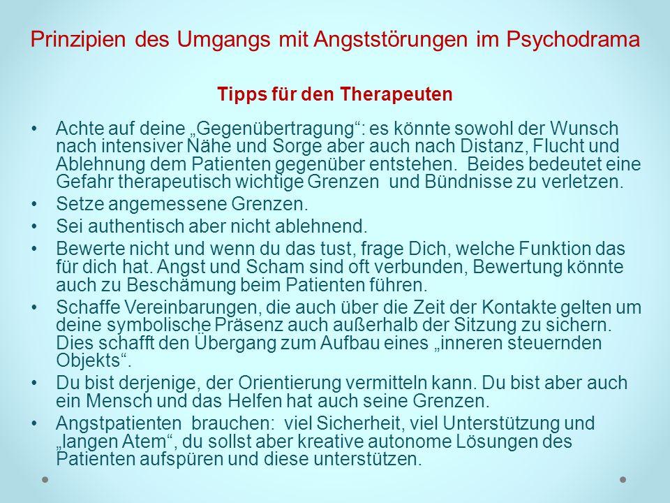 Prinzipien des Umgangs mit Angststörungen im Psychodrama Tipps für den Therapeuten Achte auf deine Gegenübertragung: es könnte sowohl der Wunsch nach