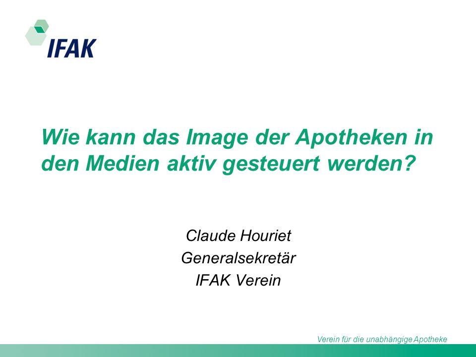 Verein für die unabhängige Apotheke Wie kann das Image der Apotheken in den Medien aktiv gesteuert werden? Claude Houriet Generalsekretär IFAK Verein