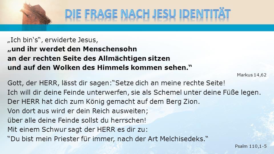 Ich bins, erwiderte Jesus, und ihr werdet den Menschensohn an der rechten Seite des Allmächtigen sitzen und auf den Wolken des Himmels kommen sehen.