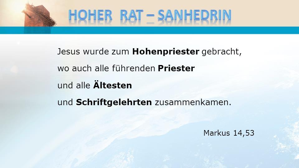 Jesus wurde zum Hohenpriester gebracht, wo auch alle führenden Priester und alle Ältesten und Schriftgelehrten zusammenkamen. Markus 14,53