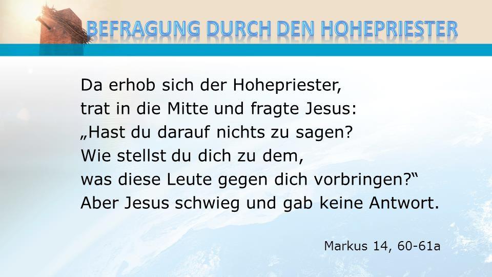Da erhob sich der Hohepriester, trat in die Mitte und fragte Jesus: Hast du darauf nichts zu sagen? Wie stellst du dich zu dem, was diese Leute gegen
