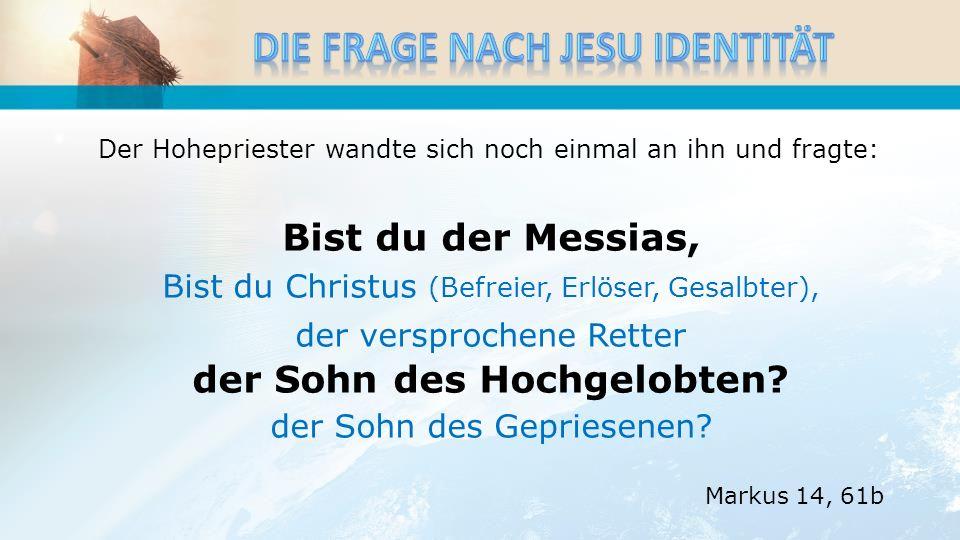 Der Hohepriester wandte sich noch einmal an ihn und fragte: Bist du der Messias, Bist du Christus (Befreier, Erlöser, Gesalbter), der versprochene Retter der Sohn des Hochgelobten.