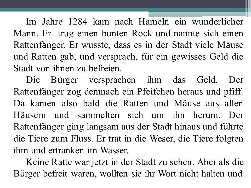 Im Jahre 1284 kam nach Hameln ein wunderlicher Mann. Er trug einen bunten Rock und nannte sich einen Rattenf ä nger. Er wusste, dass es in der Stadt v