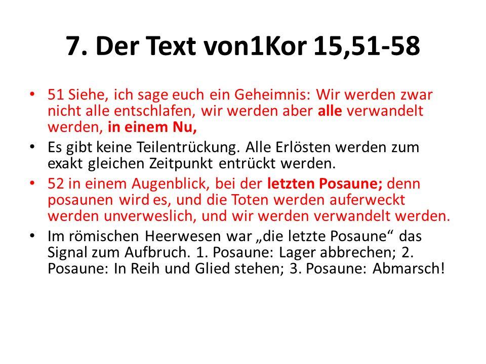 7. Der Text von1Kor 15,51-58 51 Siehe, ich sage euch ein Geheimnis: Wir werden zwar nicht alle entschlafen, wir werden aber alle verwandelt werden, in